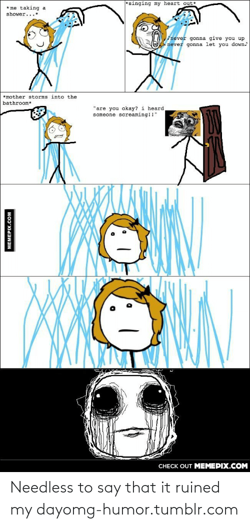 """Gonna Give You: *singing my heart out*  * me taking a  shower...*  never gonna give you up  never gonna let you down  *mother storms into the  bathroom*  """"are you okay? i heard  someone screaming!!""""  CHECK OUT MEMEPIX.COM  MEMEPIX.COM Needless to say that it ruined my dayomg-humor.tumblr.com"""