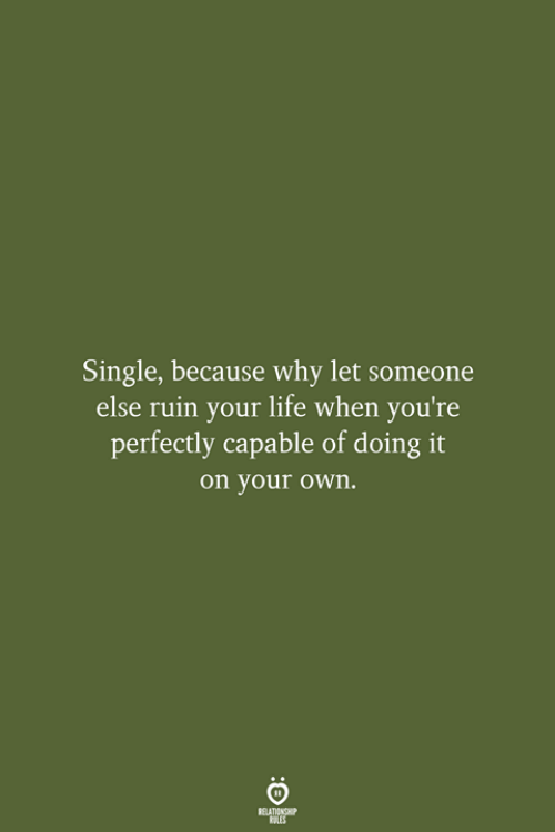 Life, Single, and Why: Single, because why let someone  else ruin your life when you're  perfectly capable of doing it  on your own.  RELATIONSHIP  LES