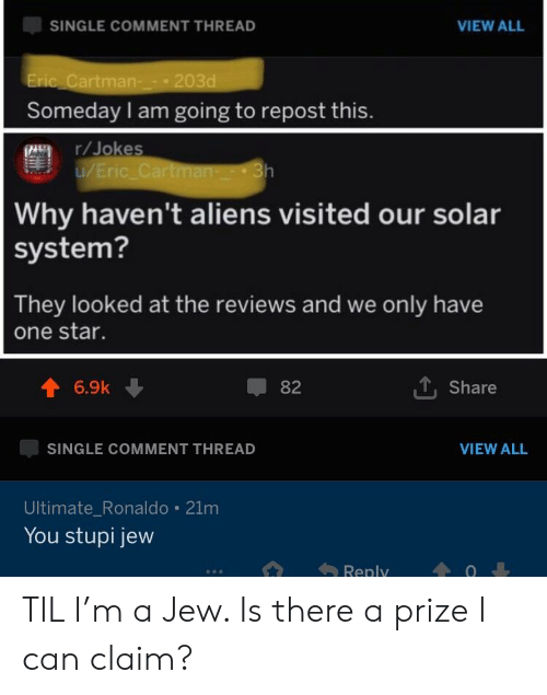 Aliens, Jokes, and Ronaldo: SINGLE COMMENT THREAD  VIEW ALL  Cartman-203d  Someday I am going to repost this  r/Jokes  Why haven't aliens visited our solar  system?  They looked at the reviews and we only have  one star.  6.9k ↓  82  T. Share  SINGLE COMMENT THREAD  VIEW ALL  Ultimate_Ronaldo 21m  You stupi jew TIL I'm a Jew. Is there a prize I can claim?