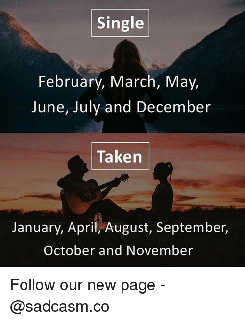 Memes, Taken, and April: Single  February, March, May,  June, July and December  Taken  January, April, August, September,  October and November Follow our new page - @sadcasm.co
