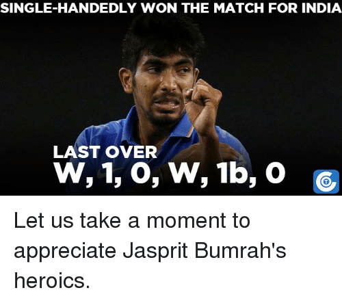 Single Handingly: SINGLE HANDEDLY WON THE MATCH FOR INDIA  LAST OVER  W, 1, o, W, 1b, o Let us take a moment to appreciate Jasprit Bumrah's heroics.
