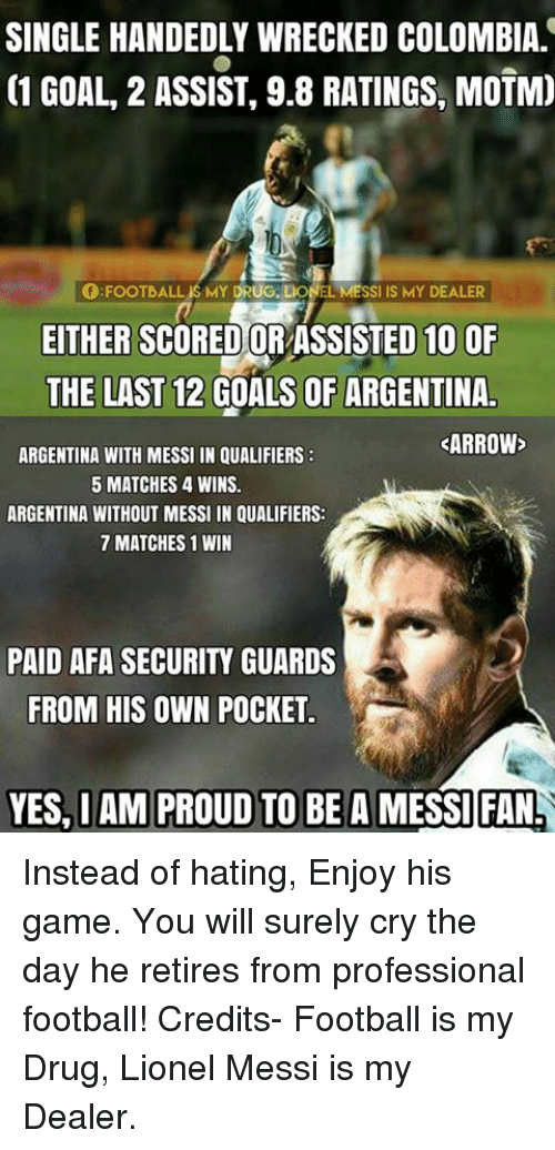 Single Handingly: SINGLE HANDEDLY WRECKED COLOMBIA  C1 GOAL, 2 ASSIST, 9.8 RATINGS, MOTM)  FOOTBALL MY DRUG. LIONEL MESSI IS MY DEALER  EITHER SCOREDORASSISTED 10 OF  THE LAST 12 GOALS OF ARGENTINA  ARROW  ARGENTINA WITH MESSI IN QUALIFIERS  5 MATCHES 4 WINS.  ARGENTINA WITHOUT MESSI IN QUALIFIERS:  7 MATCHES 1 WIN  PAID AFA SECURITY GUARDS  FROM HIS OWN POCKET  YES, IAM PROUD TO BE A  MESSI FAN! Instead of hating, Enjoy his game.  You will surely cry the day he retires from professional football!   Credits- Football is my Drug, Lionel Messi is my Dealer.