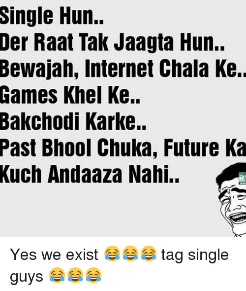 kark: Single Hun.  Der Raat Tak Jaagta Hun..  Bewajah, Internet Chala Ke.  Games Khel Ke..  Bakchodi Karke..  Past Bhool Chuka, Future Ka  Kuch Andaaza Nahi.. Yes we exist 😂😂😂 tag single guys 😂😂😂