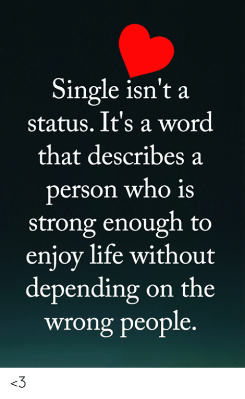 Life, Memes, and Word: Single isn't a  status. It's a word  that describes a  person who is  strong enough to  enjoy life without  depending on the  wrong people. <3