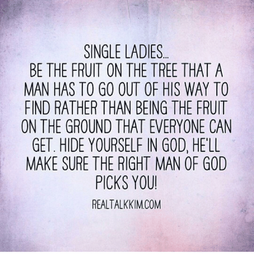 Single Ladie: SINGLE LADIES  BE THE FRUIT ON THE TREE THAT A  MAN HAS TO GO OUT OF HIS WAY TO  FIND RATHER THAN BEING THE FRUIT  ON THE GROUND THAT EVERYONE CAN  GET. HIDE YOURSELF IN GOD, HELL  MAKE SURE THE RIGHT MAN OR GOD  PICKS YOU!  REALTALKKIM COM