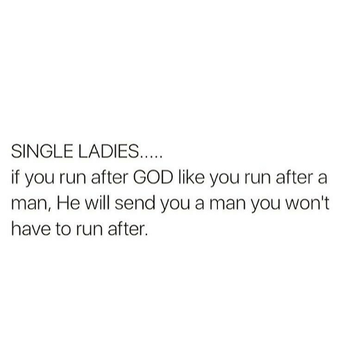 Single Ladie: SINGLE LADIES  if you run after GOD like you run after a  man, He will send you a man you won't  have to run after.