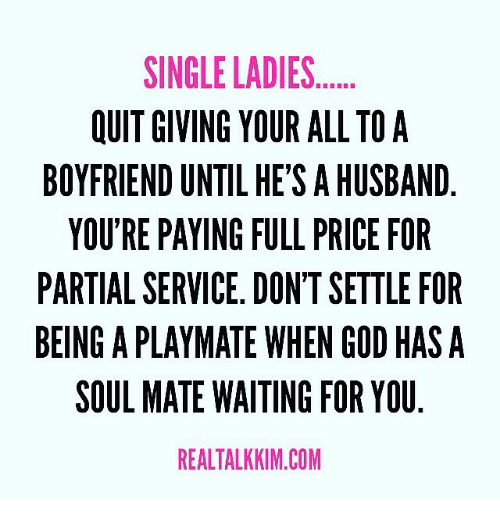 Single Ladie: SINGLE LADIES  OUIT GIVING YOUR ALL TO A  BOYFRIEND UNTIL HE'S AHUSBAND  YOU'RE PAYING FULL PRICE FOR  PARTIAL SERVICE. DON'TSETTLE FOR  BEING A PLAYMATE WHEN GOD HAS A  SOUL MATE WAITING FOR YOU  REALTALKKIM.COM