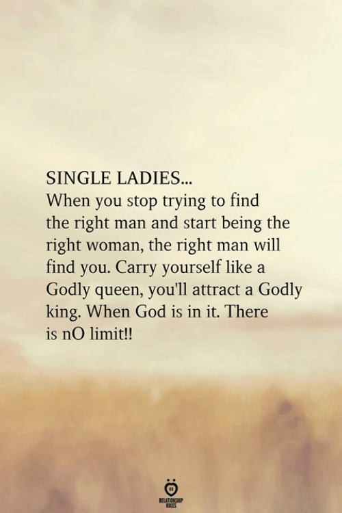 God, Queen, and Single: SINGLE LADIES.  When you stop trying to find  the right man and start being the  right woman, the right man will  find you. Carry yourself like a  Godly queen, you'll attract a Godly  king. When God is in it. There  is nO limit!!  RELATIONGHP