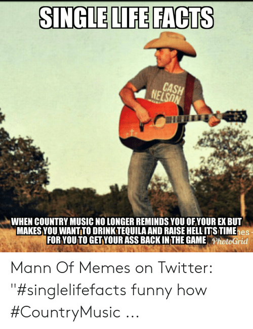 """Country Music Memes: SINGLE LIFE FACTS  CASH  NELSON  MAKES YOU WANTITO DRINKTEQUILA AND RAISE HELL ITS TIMEhes  FOR YOUTO GET YOUR ASS BACK IN THE GAMEPhotoGrid  WHEN COUNTRY MUSIC NO LONGER REMINDS YOU OF YOUR EX BUT Mann Of Memes on Twitter: """"#singlelifefacts funny how #CountryMusic ..."""