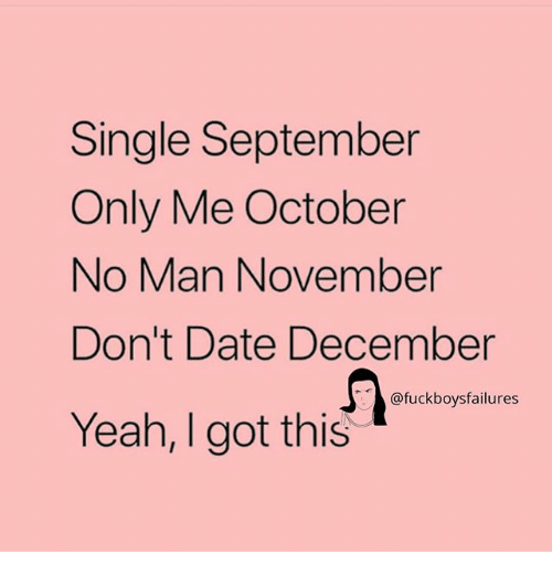 Yeah, Date, and Girl Memes: Single September  Only Me October  No Man November  Don't Date December  Yeah, I got this  @fuckboysfailures