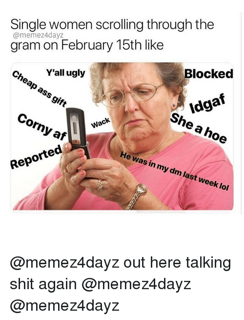 Af, Ass, and Hoe: Single women scrolling through the  @memez4dayz  gram on February 15th like  Blocked  Y'all ugly  heap ass gift  Idgaf  She a hoe  Corny af  Wack  He was in my dm last week lol  Reported @memez4dayz out here talking shit again @memez4dayz @memez4dayz