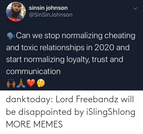 toxic: sinsin johnson  @SinSinJohnson  Can we stop normalizing cheating  and toxic relationships in 2020 and  start normalizing loyalty, trust and  communication danktoday:  Lord Freebandz will be disappointed by iSlingShlong MORE MEMES