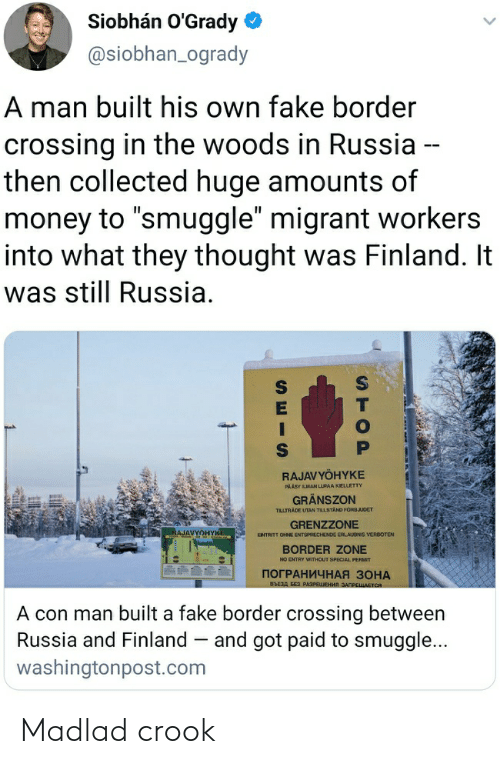 """Migrant: Siobhán O'Grady  @siobhan_ogrady  A man built his own fake border  crossing in the woods in Russia --  then collected huge amounts of  money to """"smuggle"""" migrant workers  into what they thought was Finland. It  was still Russia.  RAJAVYÖHYKE  PAÄSY LMAN LUPAA KIELETTY  GRÄNSZON  TILLTRÄDE UTAN TILLSTAND FORBJUDET  GRENZZONE  RAJAVYOHYKE  ENTRITT OHNE ENTSPRECHENDE ERLAUDNIS VERBOTEN  BORDER ZONE  NO ENTRY WITHOUT SPECIAL PERMIT  ПОГРАНИЧНАЯ ЗОНА  въезд з РазРешения зАПРЕшается  A con man built a fake border crossing between  Russia and Finland – and got paid to smuggle...  washingtonpost.com  STOP Madlad crook"""