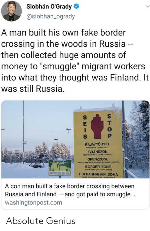 """Migrant: Siobhán O'Grady  @siobhan_ogrady  A man built his own fake border  crossing in the woods in Russia --  then collected huge amounts of  money to """"smuggle"""" migrant workers  into what they thought was Finland. It  was still Russia.  RAJAVYÖHYKE  PAÄSY LMAN LUPAA KIELLETTY  GRÄNSZON  TILLTRADE UTAN TILLSTAND FORBJUDET  GRENZZONE  RAJAVYOHYKE  ENTRITT OHNE ENTSPRECHENDE ERLAUONIS VERBOTEN  BORDER ZONE  NO ENTRY WITHOUT SPECIAL PERMIT  ПОГРАНИЧНАЯ ЗОНА  въсзд БЕз РАЗРЕЦЕНИЯ ЗАПРЕЩАЕТСЯ  A con man built a fake border crossing between  Russia and Finland – and got paid to smuggle...  washingtonpost.com  STOP Absolute Genius"""