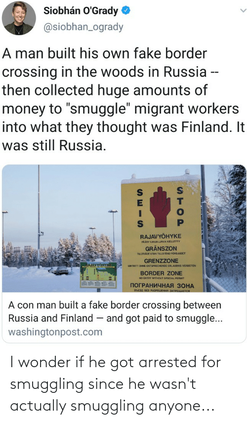 """Migrant: Siobhán O'Grady  @siobhan_ogrady  A man built his own fake border  crossing in the woods in Russia --  then collected huge amounts of  money to """"smuggle"""" migrant workers  into what they thought was Finland. It  was still Russia.  RAJAVYÖHYKE  PAÄSY LMAN LUPAA KIELLETTY  GRÄNSZON  TILLTRADE UTAN TILLSTAND FORBJUDET  GRENZZONE  RAJAVYOHYKE  ENTRITT OHNE ENTSPRECHENDE ERLAUONIS VERBOTEN  BORDER ZONE  NO ENTRY WITHOUT SPECIAL PERMIT  ПОГРАНИЧНАЯ ЗОНА  въсзд БЕз РАЗРЕЦЕНИЯ ЗАПРЕЩАЕТСЯ  A con man built a fake border crossing between  Russia and Finland – and got paid to smuggle...  washingtonpost.com  STOP I wonder if he got arrested for smuggling since he wasn't actually smuggling anyone..."""