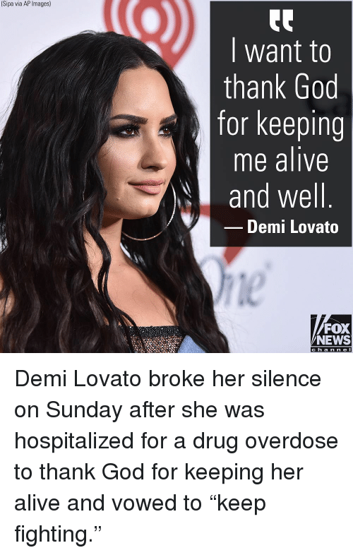 """Demi Lovato: (Sipa via AP Images)  I want to  thank God  for keeping  me alive  and well  Demi Lovato  le  FOX  NEWS  c h a n ne l Demi Lovato broke her silence on Sunday after she was hospitalized for a drug overdose to thank God for keeping her alive and vowed to """"keep fighting."""""""
