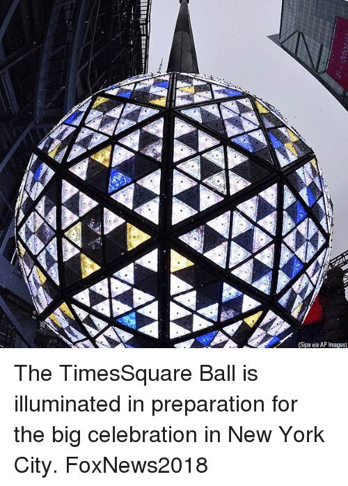 Memes, New York, and Images: (Sipa via AP Images) The TimesSquare Ball is illuminated in preparation for the big celebration in New York City. FoxNews2018