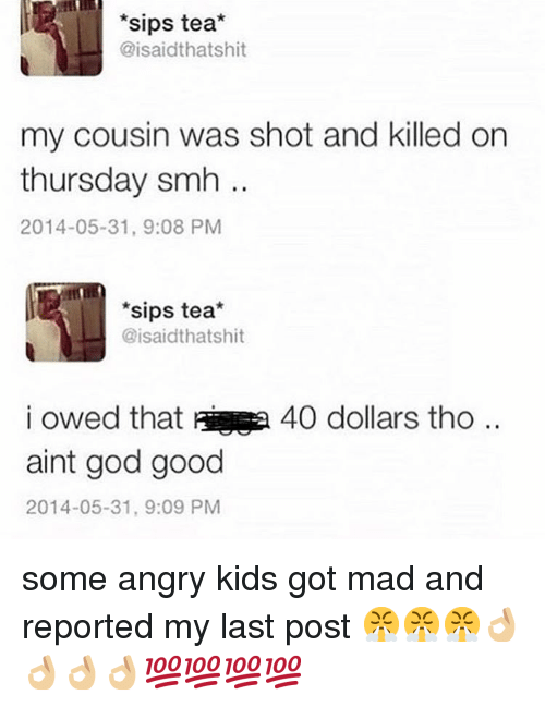 aia: sips tea*  @isaidthatshit  my cousin was shot and killed on  thursday smh  2014-05-31, 9:08 PM  *sips tea*  @isaidthatshit  i owed that aia  aint god good  2014-05-31, 9:09 PM  40 dollars tho .. some angry kids got mad and reported my last post 😤😤😤👌🏼👌🏼👌🏼👌🏼💯💯💯💯