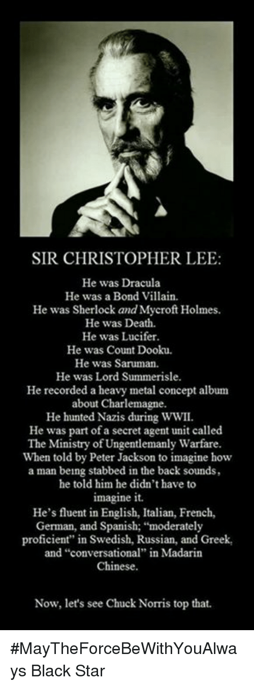 "secret agent: SIR CHRISTOPHER LEE  He was Dracula  He was a Bond Villain.  He was Sherlock and Mycroft Holmes.  He was Death.  He was Lucifer.  He was Count Dooku.  He was Saruman.  He was Lord Summerisle.  He recorded a heavy metal concept album  about Charlemagne.  He hunted Nazis during WWII.  He was part of a secret agent unit called  The Ministry of Ungentlemanly Warfare  When told by Peter Jackson to imagine how  a man being stabbed in the back sounds,  he told him he didn't have to  imagine it.  He's fluent in English, Italian, French,  German, and Spanish: ""moderately  proficient"" in Swedish, Russian, and Greek,  and ""conversational"" in Madarin  Chinese.  Now, let's see Chuck Norris top that. #MayTheForceBeWithYouAlways   Black Star"