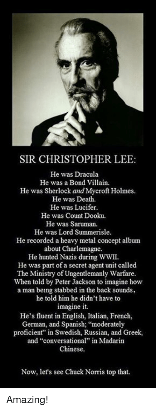 "secret agent: SIR CHRISTOPHER LEE:  He was Dracula  He was a Bond Villain  He was Sherlock and Mycroft Holmes.  He was Death.  He was Lucifer.  He was Count Dooku.  He was Saruman.  He was Lord Summerisle.  He recorded a heavy metal concept album  about Charlemagne.  He hunted Nazis during WWII.  He was part of a secret agent unit called  The Ministry of Ungentlemanly Warfare.  When told by Peter Jackson to imagine how  a man being stabbed in the back sounds,  he told him he didn't have to  imagine it.  He's fluent in English, Italian, French,  German, and Spanish; ""moderately  proficient"" in Swedish, Russian, and Greek,  and ""conversational"" in Madarin  Chinese.  Now, let's see Chuck Norris top that. Amazing!"