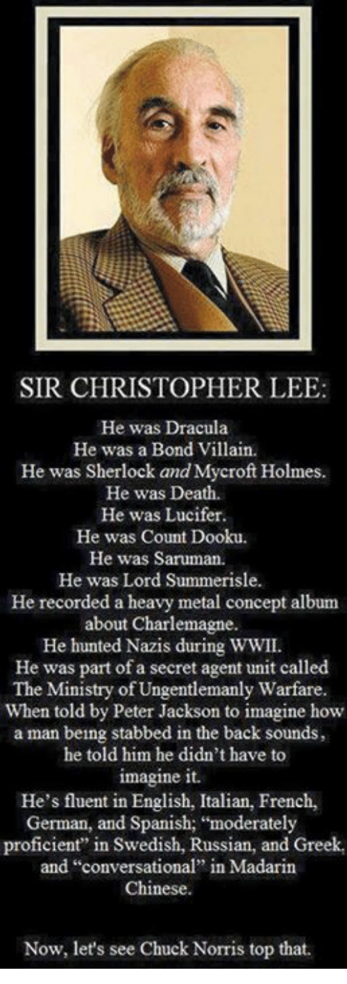 """Chuck Norris, Memes, and Spanish: SIR CHRISTOPHER LEE:  He was Dracula  He was a Bond Villain.  He was Sherlock and Mycroft Holmes  He was Death.  He was Lucifer  He was Count Dooku.  He was Saruman.  He was Lord Summerisle.  He recorded a heavy metal concept album  about Charlemagne.  He hunted Nazis during WWII.  He was part of a secret agent unit called  The Ministry of Ungentlemanly Warfare.  When told by Peter Jackson to imagine how  a man being stabbed in the back sounds,  he told him he didn't have to  imagine it.  He's fluent in English, Italian, French,  German, and Spanish; """"moderately  proficient"""" in Swedish, Russian, and Greek,  and """"conversational"""" in Madarin  Chinese.  Now, let's see Chuck Norris top that."""