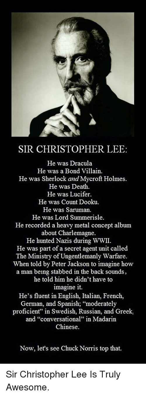 "secret agent: SIR CHRISTOPHER LEE:  He was Dracula  He was a Bond Villain.  He was Sherlock and Mycroft Holmes  He was Death  He was Lucifer  He was Count Dooku  He was Saruman.  He was Lord Summerisle  He recorded a heavy metal concept album  about Charlemagne.  He hunted Nazis during WWII.  He was part of a secret agent unit called  The Ministry of Ungentlemanly Warfare.  When told by Peter Jackson to imagine how  a man being stabbed in the back sounds  he told him he didn't have to  imagine it.  He's fluent in English, Italian, French,  German, and Spanish; ""moderately  proficient"" in Swedish, Russian, and Greek  and ""conversational"" in Madarin  Chinese.  Now, let's see Chuck Norris top that. <p>Sir Christopher Lee Is Truly Awesome.</p>"