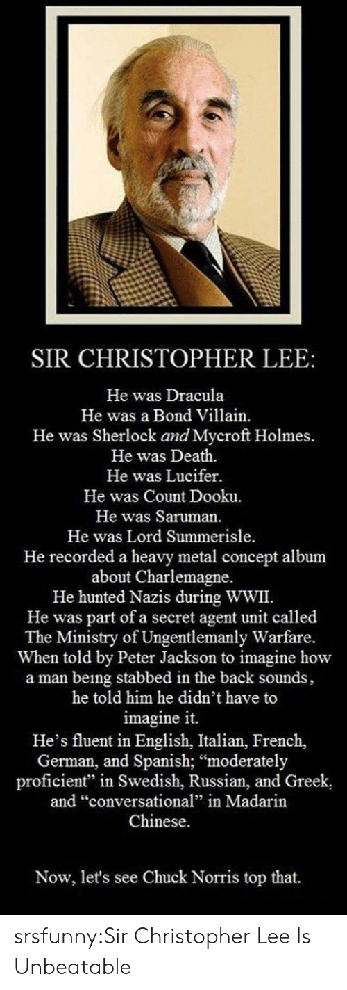 "secret agent: SIR CHRISTOPHER LEE:  He was Dracula  He was a Bond Villain.  He was Sherlock and Mycroft Holmes.  He was Death.  He was Lucifer.  He was Count Dooku.  He was Saruman.  He was Lord Summerisle  He recorded a heavy metal concept album  about Charlemagne.  He hunted Nazis during WWII.  He was part of a secret agent unit called  The Ministry of Ungentlemanly Warfare.  When told by Peter Jackson to imagine how  a man being stabbed in the back sounds,  he told him he didn't have to  imagine it.  He's fluent in English, Italian, French,  German, and Spanish; ""moderately  proficient"" in Swedish, Russian, and Greek  and ""conversational"" in Madarin  Chinese.  Now, let's see Chuck Norris top that. srsfunny:Sir Christopher Lee Is Unbeatable"
