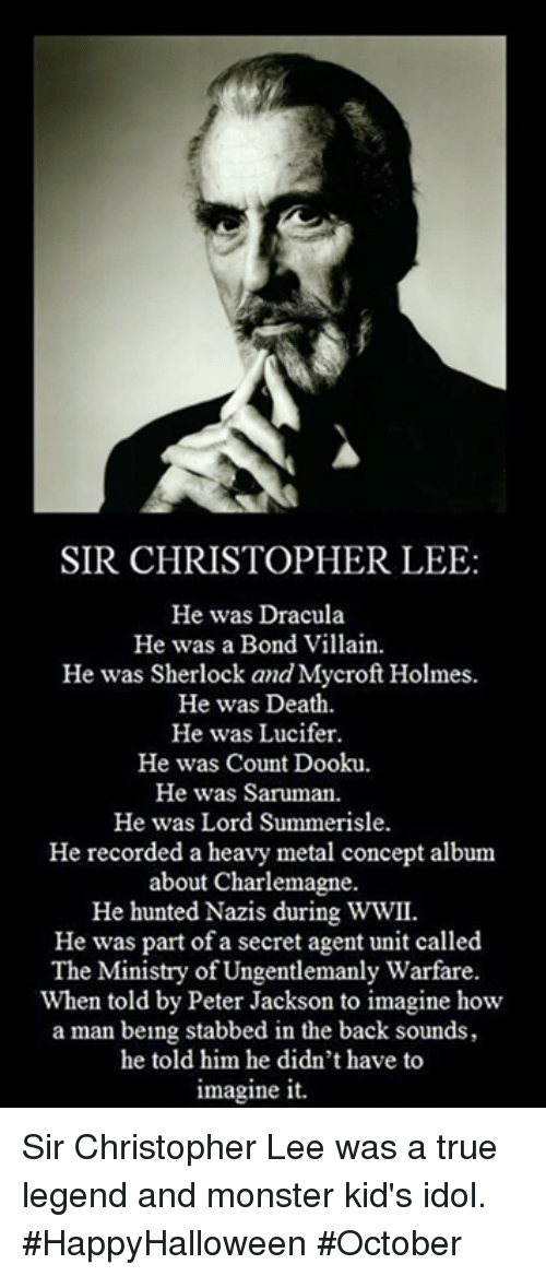 Memes, Monster, and True: SIR CHRISTOPHER LEE  He was Dracula  He was a Bond Villain.  He was Sherlock and Mycroft Holmes.  He was Death.  He was Lucifer.  He was Count Dooku.  He was Saruman.  He was Lord Summerisle.  He recorded a heavy metal concept album  about Charlemagne.  He hunted Nazis during WWII.  He was part of a secret agent unit called  The Ministry of Ungentlemanly Warfare.  When told by Peter Jackson to imagine how  a man being stabbed in the back sounds,  he told him he didn't have to  imagine it. Sir Christopher Lee was a true legend and monster kid's idol. #HappyHalloween #October
