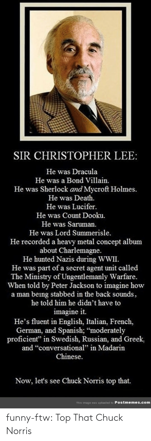 "secret agent: SIR CHRISTOPHER LEE:  He was Dracula  He was a Bond Villain.  He was Sherlock and Mycroft Holmes.  He was Death.  He was Lucifer.  He was Count Dooku.  He was Saruman.  He was Lord Summerisle.  He recorded a heavy metal concept album  about Charlemagne.  He hunted Nazis during WWII.  He was part of a secret agent unit called  The Ministry of Ungentlemanly Warfare.  When told by Peter Jackson to imagine how  a man being stabbed in the back sounds,  he told him he didn't have to  imagine it.  He's fluent in English, Italian, French,  German, and Spanish; ""moderately  proficient"" in Swedish, Russian, and Greek,  and ""conversational"" in Madarin  Chinese.  Now, let's see Chuck Norris top that.  This Image was uploaded to Postmemes.com funny-ftw:  Top That Chuck Norris"