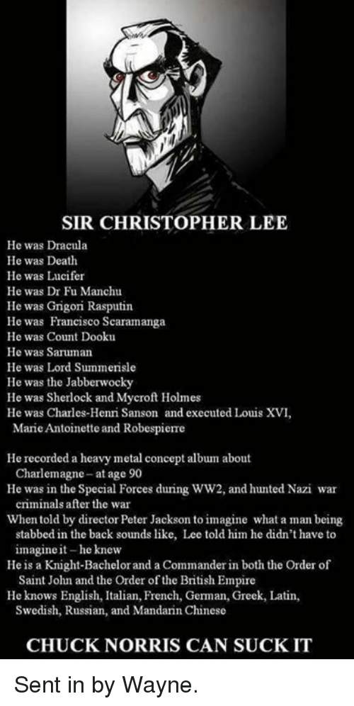 Chuck Norris, Empire, and Memes: SIR CHRISTOPHER LEE  He was Dracula  He was Death  He was Lucifer  He was Dr Fu Manchu  He was Grigori Rasputin  He was Francisco Scaramanga  He was Count Dooku  He was Saruman  He was Lord Summerisle  He was the Jabberwocky  He was Sherlock and Mycroft Holmes  He was Charles-Henri Sanson and executed Louis XVI,  Marie Antoinette and Robespierre  He recorded a heavy metal concept album about  He was in the Special Forces during WW2, and hunted Nazi war  When told by director Peter Jackson to imagine what a man being  Charlemagne-at age 90  criminals after the war  stabbed in the back sounds like, Lee told him he didn't have to  imagine it-he knew  Saint John and the Order of the British Empire  Swedish, Russian, and Mandarin Chinese  He is a Knight-Bachelor and a Commander in both the Order of  He knows English, Italian, French, German, Greek, Latin,  CHUCK NORRIS CAN SUCKIT Sent in by Wayne.
