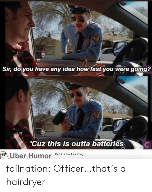 Tumblr, Uber, and Blog: Sir, do you have any idea how fast you were going?  'Cuz this is outta batteries  Uber Humor  Bob Loblaw Law Blog failnation:  Officer…that's a hairdryer