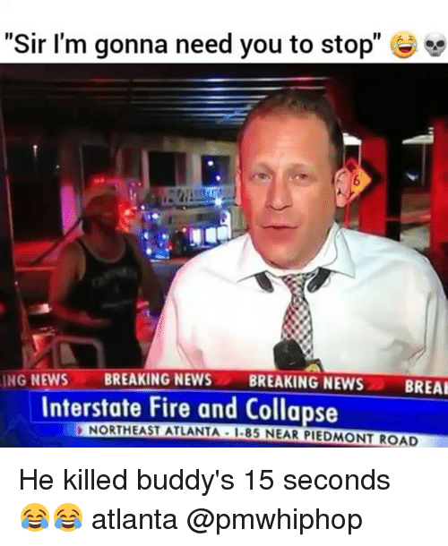 "buddys: ""Sir I'm gonna need you to stop""  ING NEWS  BREAKING NEWS  BREAKING NEWS  BREAK  Interstate Fire and Collapse  NORTHEAST ATLANTA I-85 NEAR PIEDMONT ROAD He killed buddy's 15 seconds 😂😂 atlanta @pmwhiphop"