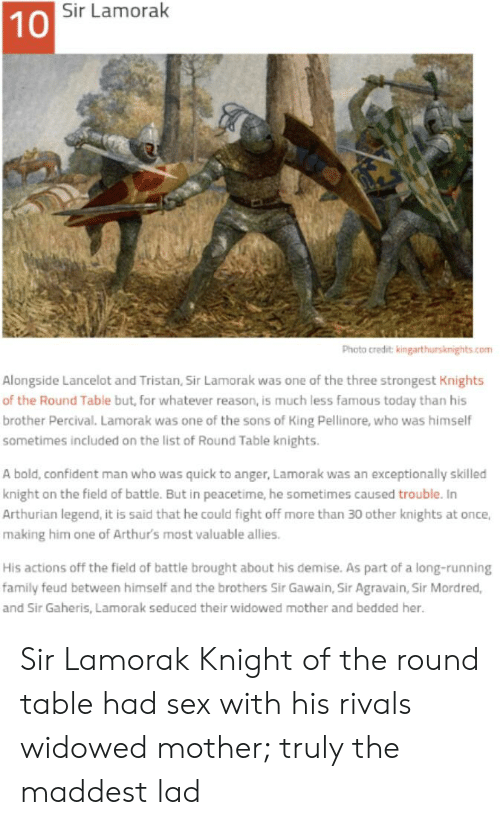 Arthurs: Sir Lamorak  10  Photo credit: kingarthursknights.com  Alongside Lancelot and Tristan, Sir Lamorak was one of the three strongest Knights  of the Round Table but, for whatever reason, is much less famous today than his  brother Percival. Lamorak was one of the sons of King Pellinore, who was himself  sometimes included on the list of Round Table knights.  A bold, confident man who was quick to anger, Lamorak was an exceptionally skilled  knight on the field of battle. But in peacetime, he sometimes caused trouble. In  Arthurian legend, it is said that he could fight off more than 30 other knights at once,  making him one of Arthur's most valuable allies  His actions off the field of battle brought about his demise. As part of a long-running  family feud between himself and the brothers Sir Gawain, Sir Agravain, Sir Mordred,  and Sir Gaheris, Lamorak seduced their widowed mother and bedded her. Sir Lamorak Knight of the round table had sex with his rivals widowed mother; truly the maddest lad