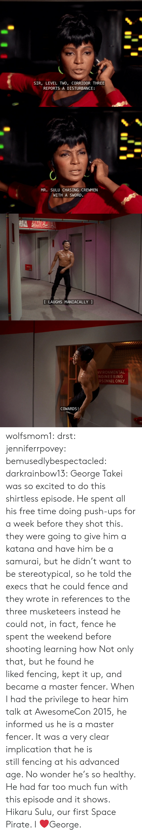 Samurai, Target, and Too Much: SIR, LEVEL TWO, CORRIDOR THREE  REPORTS A DISTURBANCE   MR. SULU CHASING CREWMEN  WITH A SWORD.   LAUGHS MANIACALLY   VIRONMENTAL  NGINEERING  RSONNEL ONLY  COWARDS! wolfsmom1:  drst:   jenniferrpovey:  bemusedlybespectacled:  darkrainbow13:  George Takei was so excited to do this shirtless episode. He spent all his free time doing push-ups for a week before they shot this.  they were going to give him a katana and have him be a samurai, but he didn't want to be stereotypical, so he told the execs that he could fence and they wrote in references to the three musketeers instead he could not, in fact, fence he spent the weekend before shooting learning how  Not only that, but he found he likedfencing, kept it up, and became a master fencer. When I had the privilege to hear him talk at AwesomeCon 2015, he informed us he isa master fencer. It was a very clear implication that he is stillfencing at his advanced age. No wonder he's so healthy. He had fartoo much fun with this episode and it shows.   Hikaru Sulu, our first Space Pirate.    I ❤️George.