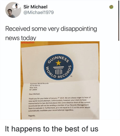 new york ny: Sir Michael  @Michael1979  Received some very disappointing  news today  UINNE  TM  RECOR  Guinness World Records  45 W 45th St,  New York  NY 10036  Dear Michael,  Thank you for your letter of January 7th 2019. We are always eager to hear of  new world record attempts. Unfortunately, however, your claim to have  memorized pi to two decimal places falls some distance short of the current  record and we will not be sending a member of our Records Management  Team to evaluate it. Furthermore, pi is not equal to 3.11 so this error would  automatically invalidate your record attempt regardless  Regards It happens to the best of us