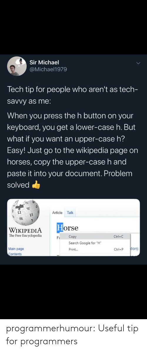 "page: Sir Michael  @Michael1979  Tech tip for people who aren't as tech-  savvy as me:  When you press the h button on your  keyboard, you get a lower-case h. But  what if you want an upper-case h?  Easy! Just go to the wikipedia page on  horses, copy the upper-case h and  paste it into your document. Problem  solved  Ω  Article  Talk  И  Horse  WIKIPEDIA  The Free Encyclopedia  Copy  Ctrl+C  Fi  Search Google for ""H""  tion).  Main page  Print...  Ctrl+P  Contents programmerhumour: Useful tip for programmers"