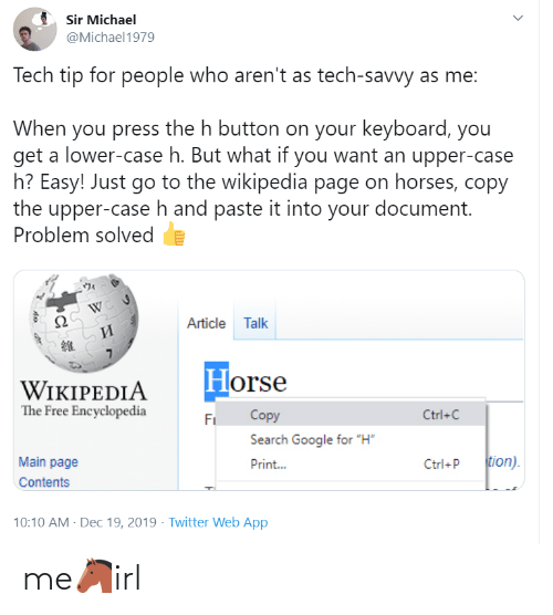 "page: Sir Michael  @Michael1979  Tech tip for people who aren't as tech-savvy as me:  When you press the h button on your keyboard, you  get a lower-case h. But what if you want an upper-case  h? Easy! Just go to the wikipedia page on horses, copy  the upper-case h and paste it into your document.  Problem solved  Article Talk  И  Horse  WIKIPEDIA  The Free Encyclopedia  Copy  Ctrl+C  Fi  Search Google for ""H""  tion).  Main page  Print...  Ctrl+P  Contents  10:10 AM - Dec 19, 2019 · Twitter Web App me🐴irl"