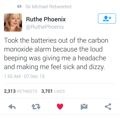 Alarm, Michael, and Phoenix: Sir Michael Retweeted  1  Ruthe Phoenix  @RuthePhoenix  Took the batteries out of the carbon  monoxide alarm because the loud  beeping was giving me a headache  and making me feel sick and dizzy  1:55 AM 07 Dec 15  2,313 RETWEETS 3,701 LIKES