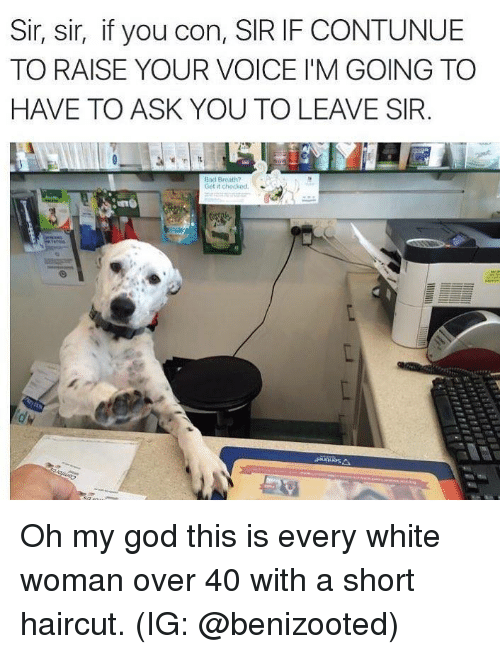Oh My Gods: Sir, sir, if you con, SIR IF CONTUNUE  TO RAISE YOUR VOICE I'M GOING TO  HAVE TO ASK YOU TO LEAVE SIR  Bad Breoth?  Get it checked Oh my god this is every white woman over 40 with a short haircut. (IG: @benizooted)