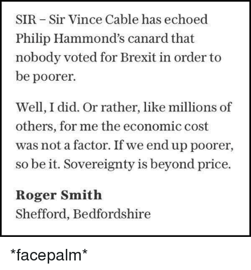 roger smith: SIR -Sir Vince Cable has echoed  Philip Hammond's canard that  nobody voted for Brexit in order to  be poorer.  Well, I did. Or rather, like millions of  others, for me the economic cost  was not a factor. If we end up poorer,  so be it. Sovereignty is beyond price.  Roger Smith  Shefford, Bedfordshire *facepalm*