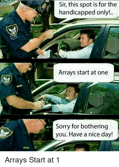 have a nice day: Sir, this spot is for the  handicapped only..  Arrays start at one  Sorry for bothering  you. Have a nice day! Arrays Start at 1