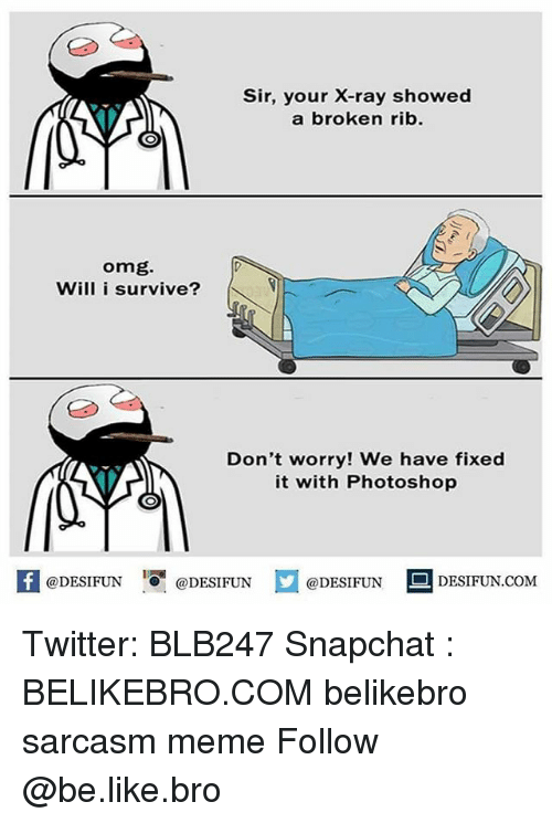 Photoshoper: Sir, your X-ray showed  a broken rib.  omg.  Will i survive?  Don't worry! We have fixed  it with Photoshop  1  困@DESIFUN 증@DESIFUN  @DESIFUN-DESIFUN.COM Twitter: BLB247 Snapchat : BELIKEBRO.COM belikebro sarcasm meme Follow @be.like.bro