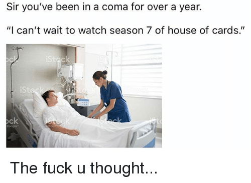 """Season 7: Sir you've been in a coma for over a year.  """"I can't wait to watch season 7 of house of cards.""""  iSt  ock  moges The fuck u thought..."""