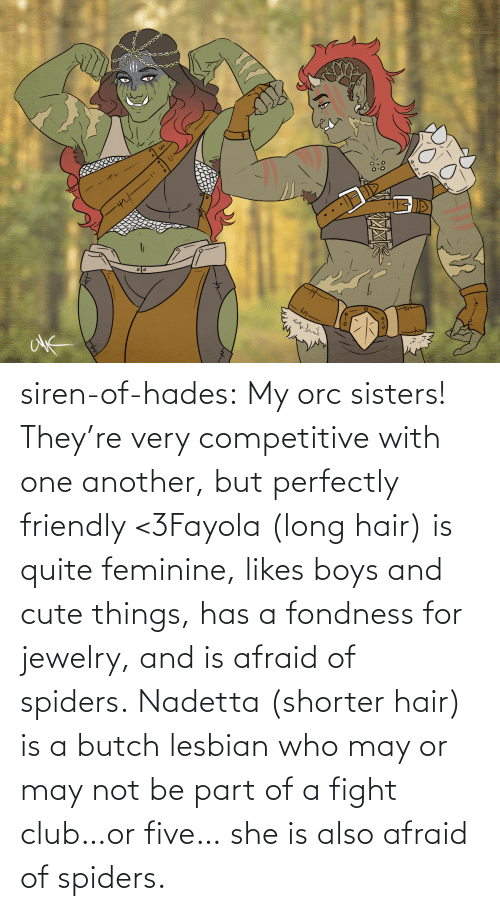 Theyre: siren-of-hades:  My orc sisters! They're very competitive with one another, but perfectly friendly <3Fayola (long hair) is quite feminine, likes boys and cute things, has a fondness for jewelry, and is afraid of spiders. Nadetta (shorter hair) is a butch lesbian who may or may not be part of a fight club…or five… she is also afraid of spiders.