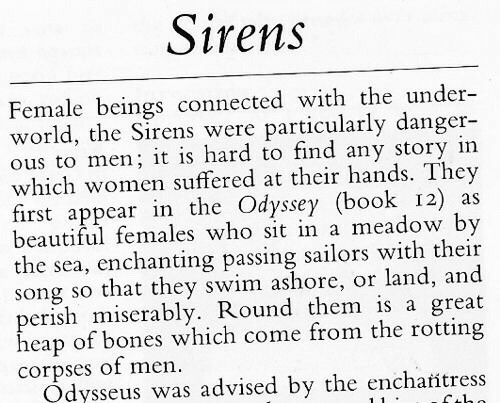 Advised: Sirens  Female beings connected with the under-  world, the Sirens were particularly danger-  ous to men; it is hard to find any story in  which women suffered at their hands. They  first appear in the Odyssey (book 12) as  beautiful females who sit in a meadow by  the sea, enchanting passing sailors with their  song so that they swim ashore, or land, and  perish miserably. Round them is a great  heap of bones which come from the rotting  corpses of men.  Odysseus was advised by the encharitress