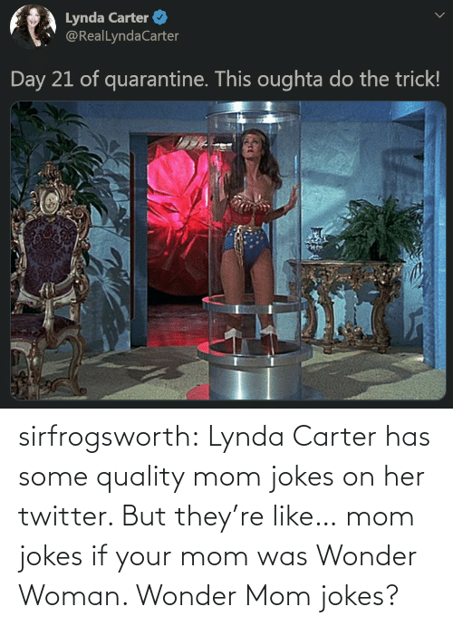 your mom: sirfrogsworth:  Lynda Carter has some quality mom jokes on her twitter. But they're like… mom jokes if your mom was Wonder Woman. Wonder Mom jokes?