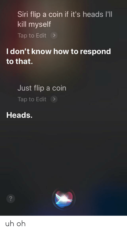 Siri, How To, and How: Siri flip a coin if it's heads I'll  kill myself  Tap to Edit  I don't know how to respond  to that.  Just flip a coin  Tap to Edit  Heads. uh oh
