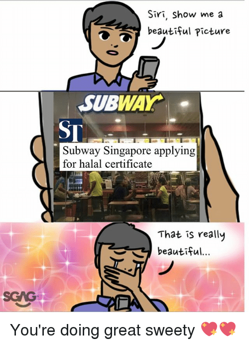 halal: Siri, Show me a  beautiful Picture  SUBWAY.  ST  Subway Singapore applying  for halal certificate  That is really  beautiful  SGAG You're doing great sweety 💖💖
