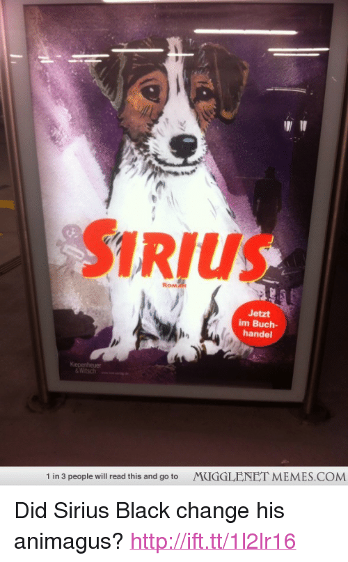 "handel: SIRIUS  RoM  Jetzt  im Buch-  handel  &Witsch  ""  MUGGLENET MEMES.COM  1 in 3 people will read this and go to <p>Did Sirius Black change his animagus? <a href=""http://ift.tt/1l2lr16"">http://ift.tt/1l2lr16</a></p>"