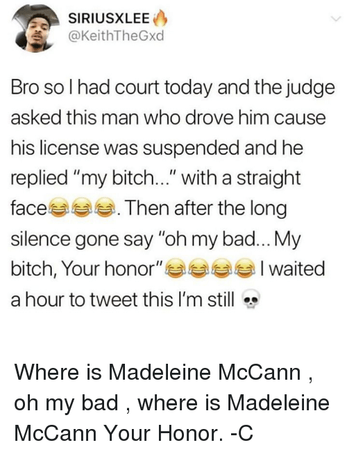"My Bitch: SIRIUSXLEE  KeithTheGxd  Bro so I had court today and the judge  asked this man who drove him causee  his license was suspended and he  replied ""my bitch..."" with a straight  faces . Then after the long  silence gone say ""oh my bad...My  bitch, Your honor"" Waited  a hour to tweet this I'm still Where is Madeleine McCann , oh my bad , where is Madeleine McCann Your Honor. -C"